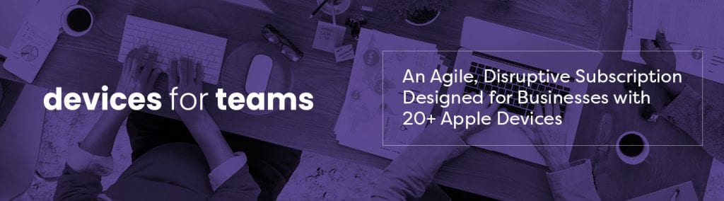 Devices for Teams - An Agile, Disruptive Subscription Designed for Business with 20+ Apple Devices