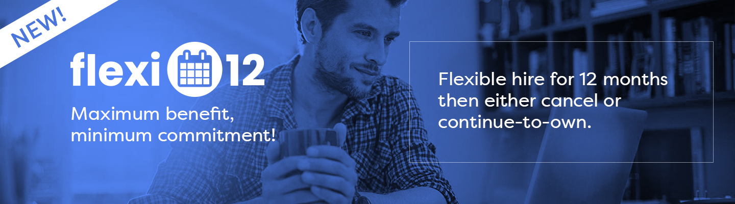 Flexi-12 - Flexible hire for 12 months then either cancel or continue-to-own. Maximum benefit, minimum commitment