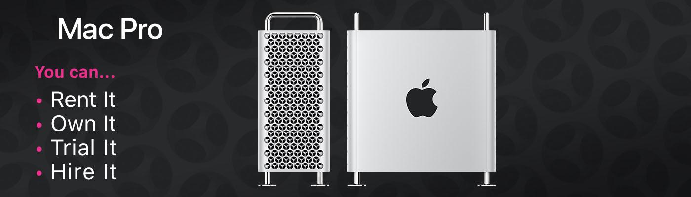 Mac Pro You can...Rent it, Own it, Trial it, Hire it